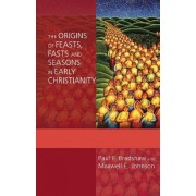 The Origins of Feasts, Fasts and Seasons in Early Christianity by Dr. Paul F. Bradshaw