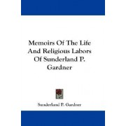 Memoirs of the Life and Religious Labors of Sunderland P. Gardner by Sunderland P Gardner