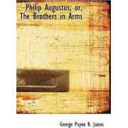 Philip Augustus; Or, the Brothers in Arms by George Payne R James