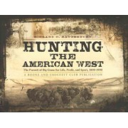 Hunting the American West: the Pursuit of Big Game for Life, Profit, and Sport 1800-1900 by Richard C. Rattenbury
