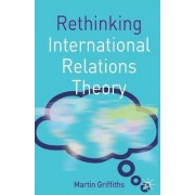 Rethinking International Relations Theory by Martin Griffiths