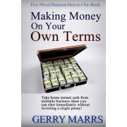 Making Money on Your Own Terms: Take Home Instant Cash from Multiple Business Ideas You Can Start Immediately!