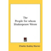 The People for Whom Shakespeare Wrote by Charles Dudley Warner