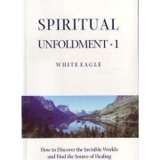 Spiritual Unfoldment: How to Discover the Inner Worlds and Find the Source of Healing v. 1 by White Eagle
