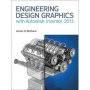 Engineering Design Graphics with Autodesk Inventor 2013 by James D. Bethune