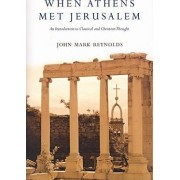 When Athens Met Jerusalem by John Mark Reynolds