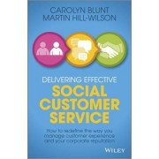 Delivering Effective Social Customer Service: How to Redefine the Way You Manage Customer Experience and Your Corporate Reputation by Martin Hill-wilson
