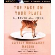 The Face on Your Plate, the Face on Your Plate by Jeffrey Moussaieff Masson