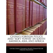 China's Foreign Policy and 'Soft Power' in South America, Asia, and Africa by United States Congress Senate Committee