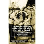 British Army, the Gurkhas and Cold War Strategy in the Far East, 1947-1954 by Raffi Gregorian