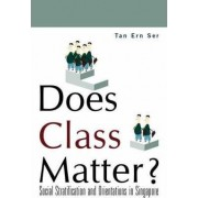 Does Class Matter? Social Stratification And Orientations In Singapore by Ern Ser Tan