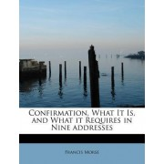 Confirmation, What It Is, and What It Requires in Nine Addresses by Francis Morse