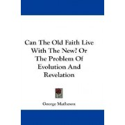 Can the Old Faith Live with the New? or the Problem of Evolution and Revelation by George Matheson