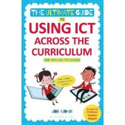 The Ultimate Guide to Using ICT Across the Curriculum (for Primary Teachers) by Jon Audain