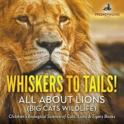 Whiskers to Tails! All about Lions (Big Cats Wildlife) - Children's Biological Science of Cats, Lions & Tigers Books by Prodigy Wizard