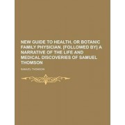 New Guide to Health, or Botanic Family Physician. [Followed By] a Narrative of the Life and Medical Discoveries of Samuel Thomson by Samuel Thomson