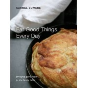 Eat Good Things Everyday by Carmel Somers