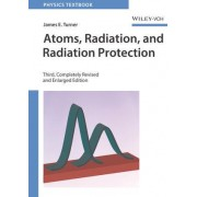 Atoms, Radiation, and Radiation Protection by James E. Turner