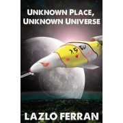 Unknown Place, Unknown Universe: The Worm Hole Colonies: Prelude to the Alien Invasion Thriller