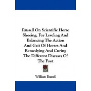 Russell on Scientific Horse Shoeing, for Leveling and Balancing the Action and Gait of Horses and Remedying and Curing the Different Diseases of the Foot by William Russell