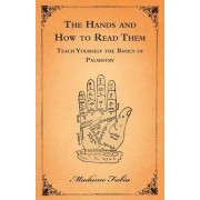 The Hands and How to Read Them - Teach Yourself the Basics of Palmistry by Madame Fabia