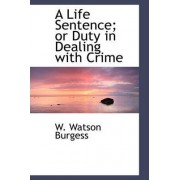 A Life Sentence; Or Duty in Dealing with Crime by W Watson Burgess