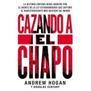 Cazando Al Chapo: La Emocionante Historia Desconocida del Agente Federal Estadounidense Que Capturo Al Narcotraficante Mas Buscado del M