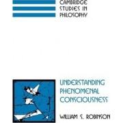 Understanding Phenomenal Consciousness by William S. Robinson