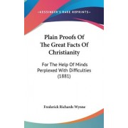 Plain Proofs of the Great Facts of Christianity by Frederick Richards Wynne