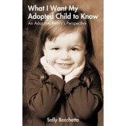 What I Want My Adopted Child to Know by Bacchetta Sally Bacchetta