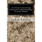 An Essay Concerning Humane Understanding in Four Books by John Locke