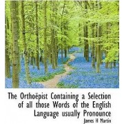 The Ortho Pist Containing a Selection of All Those Words of the English Language Usually Pronounce by James H Martin