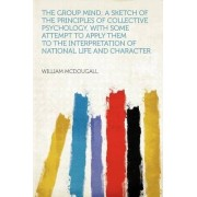The Group Mind; A Sketch of the Principles of Collective Psychology, with Some Attempt to Apply Them to the Interpretation of National Life and Character by William McDougall