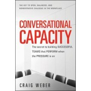 Conversational Capacity: The Secret to Building Successful Teams That Perform When the Pressure Is On by Craig Weber