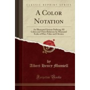 A Color Notation: A Measured Color System, Based on the Three Qualities Hue, Value, and Chroma with Illustrative Models, Charts, and a C
