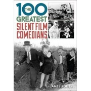 100 Greatest Silent Film Comedians by James Roots