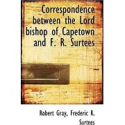 Correspondence Between the Lord Bishop of Capetown and F. R. Surtees by Frederic R Surtees Robert Gray