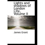 Lights and Shadows of London Life, Volume II by James Grant