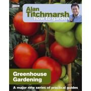 Alan Titchmarsh How to Garden: Greenhouse Gardening by Alan Titchmarsh