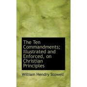 The Ten Commandments; Illustrated and Enforced, on Christian Principles by William Hendry Stowell