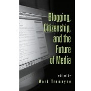 Blogging, Citizenship, and the Future of Media by Mark Tremayne