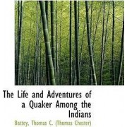 The Life and Adventures of a Quaker Among the Indians by Battey Thomas C (Thomas Chester)