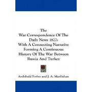 The War Correspondence of the Daily News 1877 by Archibald Forbes