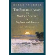 The Romantic Attack on Modern Science in England and America & Other Essays by Roger Sworder
