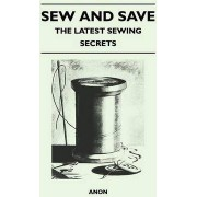 Sew and Save - The Latest Sewing Secrets by Anon