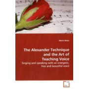 The Alexander Technique and the Art of Teaching Voice by Maria Weiss