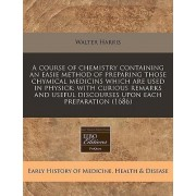 A Course of Chemistry Containing an Easie Method of Preparing Those Chymical Medicins Which Are Used in Physick by Walter Harris