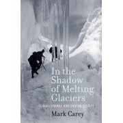 In the Shadow of Melting Glaciers by Mark Carey