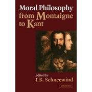 Moral Philosophy from Montaigne to Kant by J. B. Schneewind