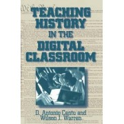 Teaching History in the Digital Classroom by D. Antonio Cantu